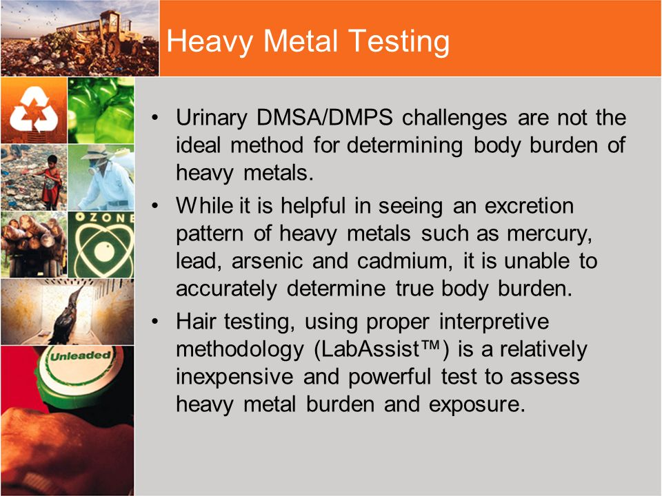 Heavy Metal TestingUrinary DMSA/DMPS challenges are not the ideal method for determining body burden of heavy metals.