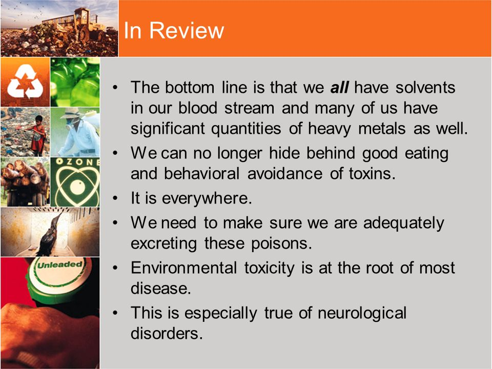 In ReviewThe bottom line is that we all have solvents in our blood stream and many of us have significant quantities of heavy metals as well.
