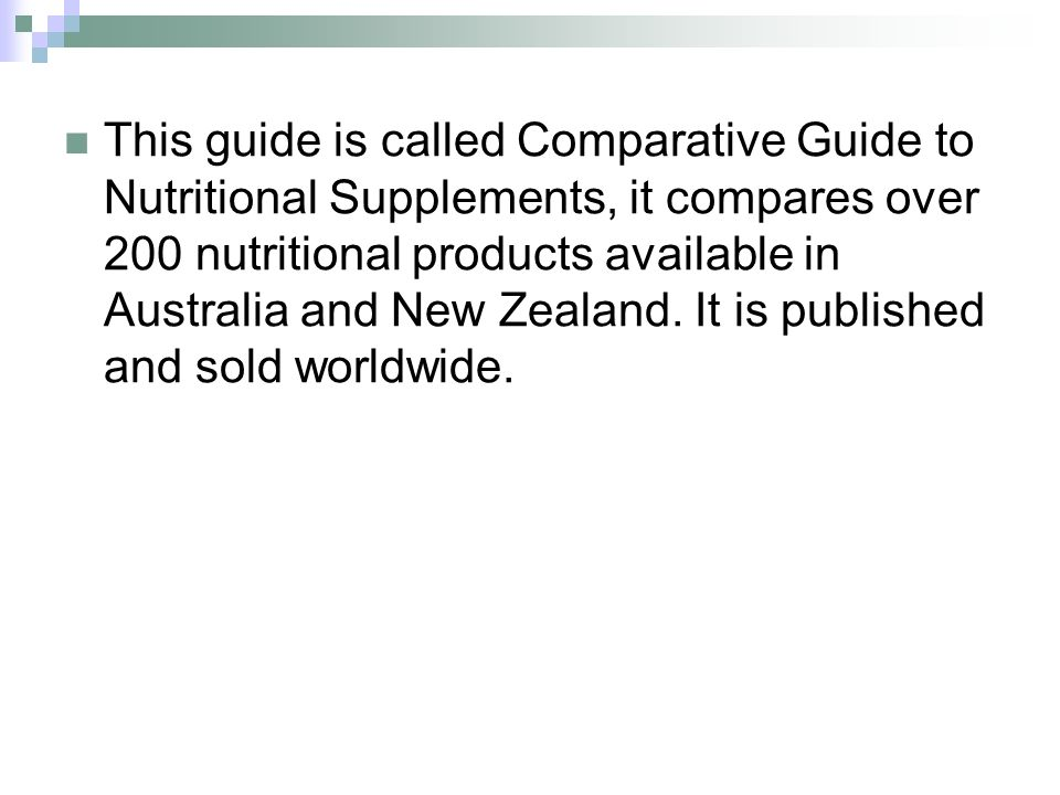 This guide is called Comparative Guide to Nutritional Supplements, it compares over 200 nutritional products available in Australia and New Zealand.