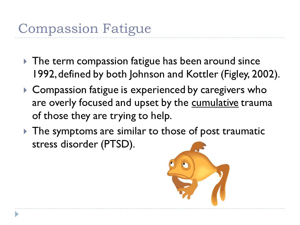 Compassion Fatigue The term compassion fatigue has been around since 1992, defined by both Johnson and Kottler (Figley, 2002).
