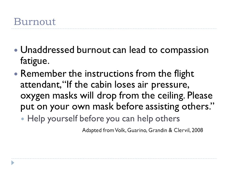 Unaddressed burnout can lead to compassion fatigue.