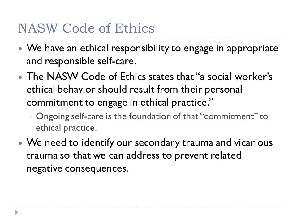NASW Code of Ethics We have an ethical responsibility to engage in appropriate and responsible self-care.