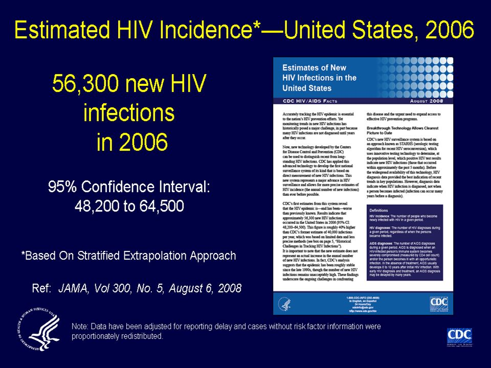 Using a biological marker of recent HIV infection and a stratified extrapolation approach based on a sample survey method of estimating a population from a sample, CDC estimated the HIV incidence among people age 13 years or older in 22 states in The total was extrapolated to all 50 states and the District of Columbia by applying the HIV incidence to AIDS ratio in the 22 states to the number of AIDS cases in the non-incidence areas. Based on the stratified extrapolation approach the incidence of HIV in the US for 2006 was 56,300 new infections, with a 95% confidence interval of 48,200 to 64,500.