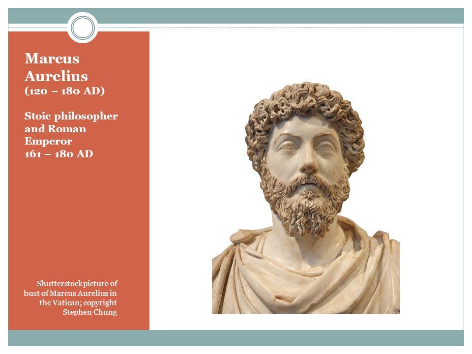 Marcus Aurelius (120 – 180 AD) Stoic philosopher and Roman Emperor 161 – 180 AD