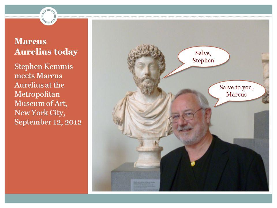 Marcus Aurelius today Salve, Stephen.
