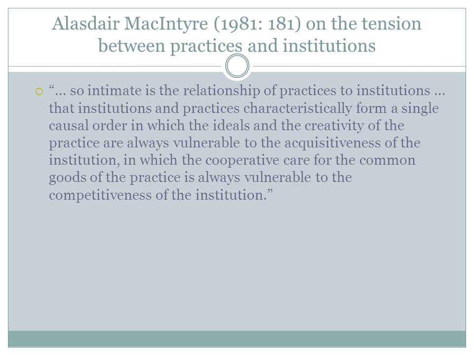 Alasdair MacIntyre (1981: 181) on the tension between practices and institutions