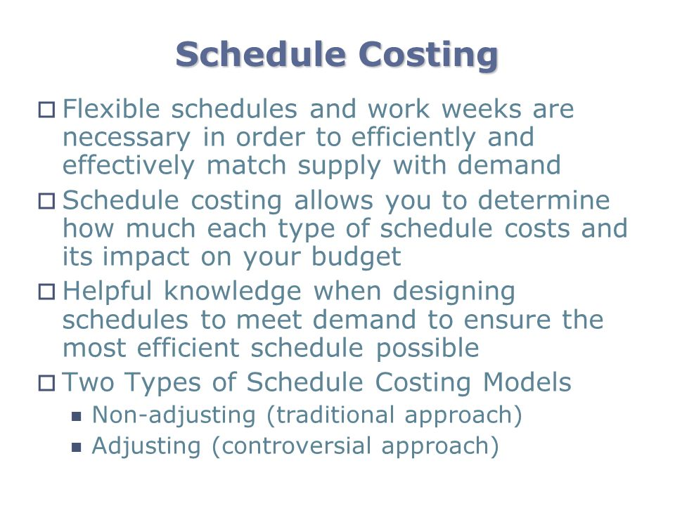 Schedule Costing Flexible schedules and work weeks are necessary in order to efficiently and effectively match supply with demand.