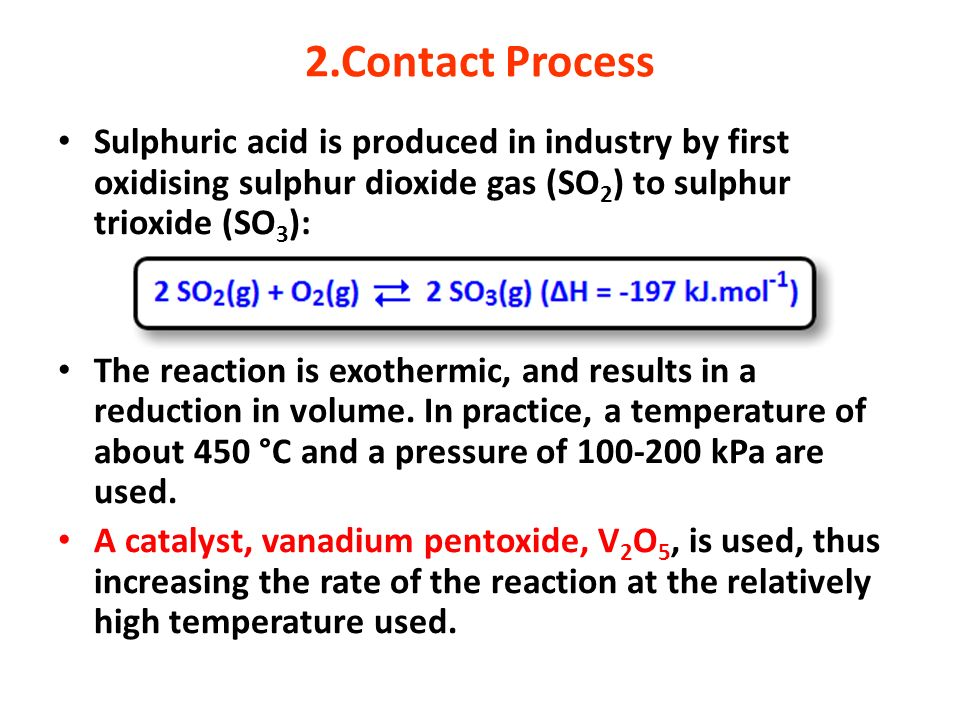 2.Contact ProcessSulphuric acid is produced in industry by first oxidising sulphur dioxide gas (SO2) to sulphur trioxide (SO3):