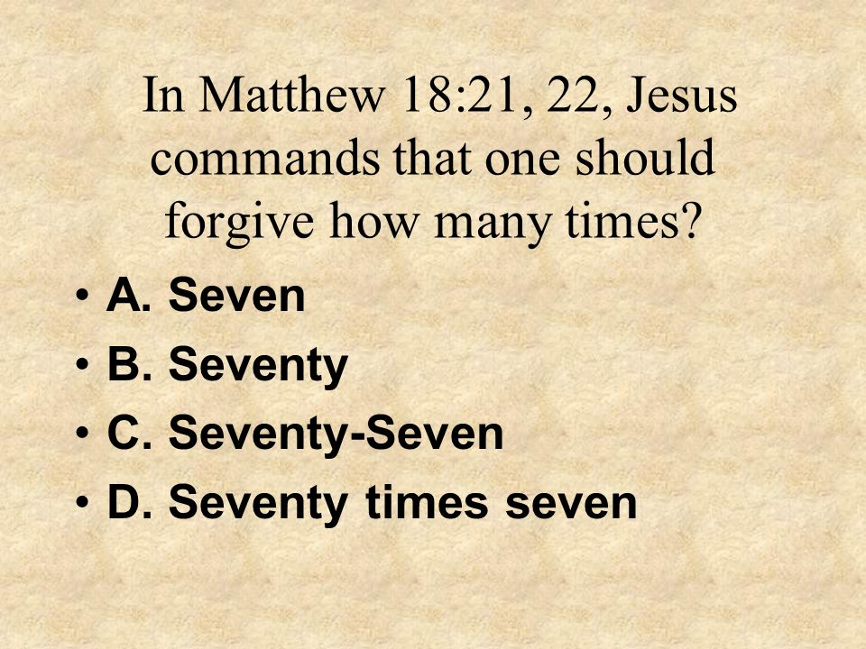 In Matthew 18:21, 22, Jesus commands that one should forgive how many times