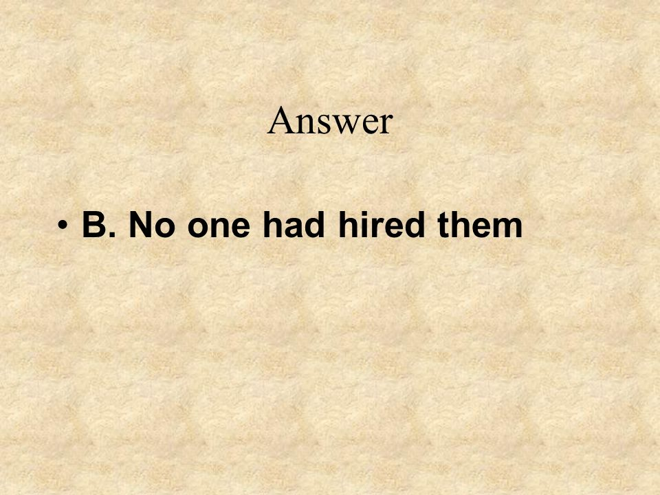 Answer B. No one had hired them