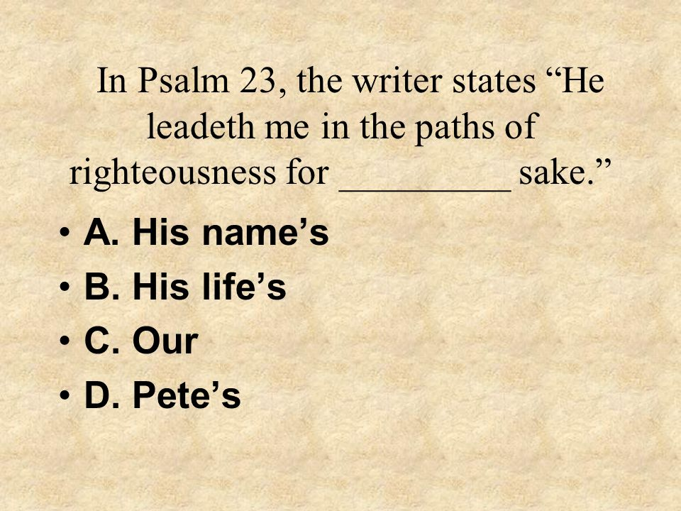 In Psalm 23, the writer states He leadeth me in the paths of righteousness for _________ sake.