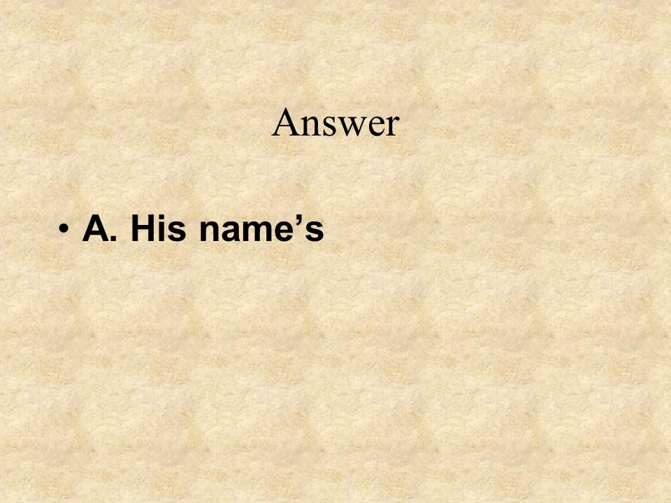 Answer A. His name's