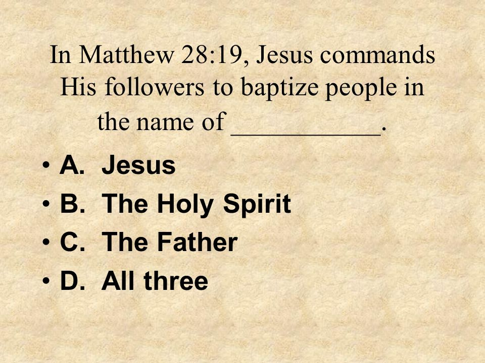 In Matthew 28:19, Jesus commands His followers to baptize people in the name of ___________.