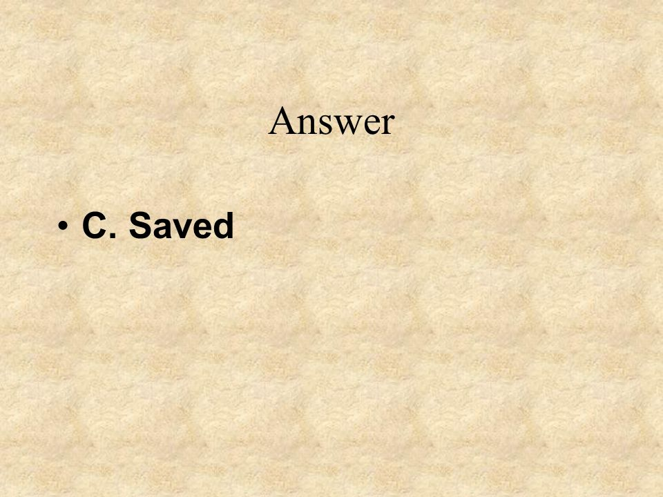 Answer C. Saved
