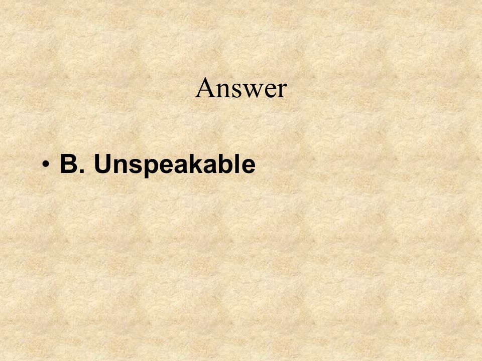 Answer B. Unspeakable