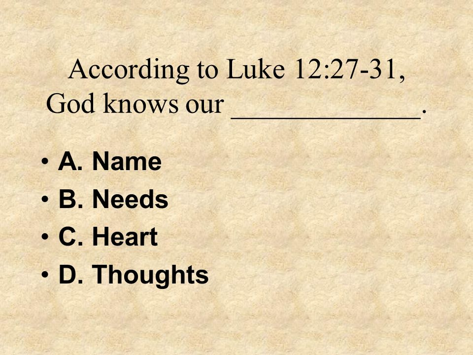 According to Luke 12:27-31, God knows our _____________.