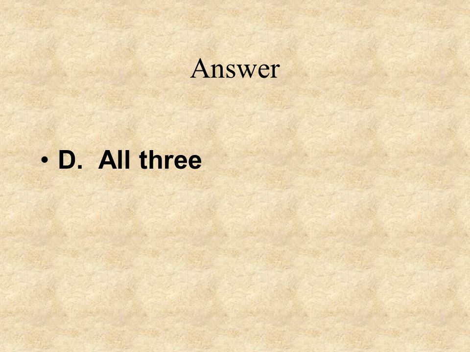Answer D. All three