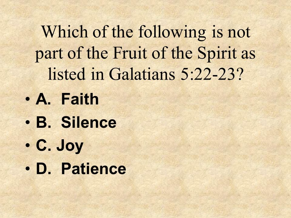 Which of the following is not part of the Fruit of the Spirit as listed in Galatians 5:22-23