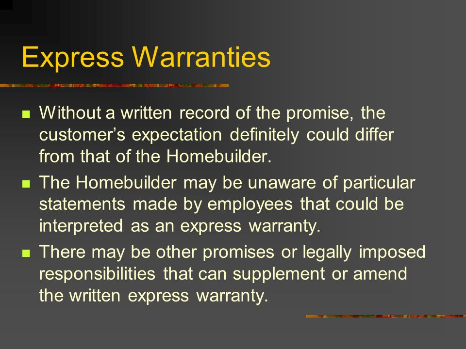 Express Warranties Without a written record of the promise, the customer's expectation definitely could differ from that of the Homebuilder.