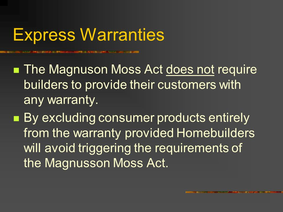 Express Warranties The Magnuson Moss Act does not require builders to provide their customers with any warranty.