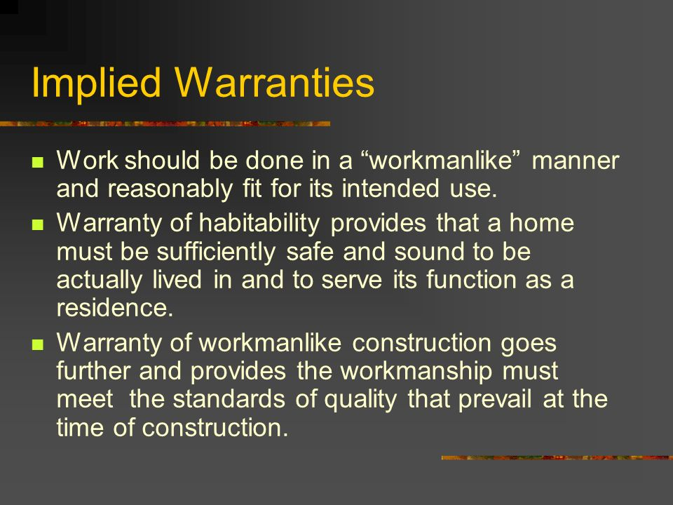 Implied Warranties Work should be done in a workmanlike manner and reasonably fit for its intended use.