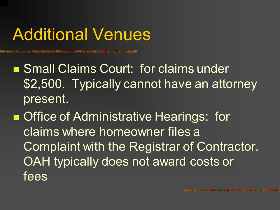 Additional Venues Small Claims Court: for claims under $2,500. Typically cannot have an attorney present.