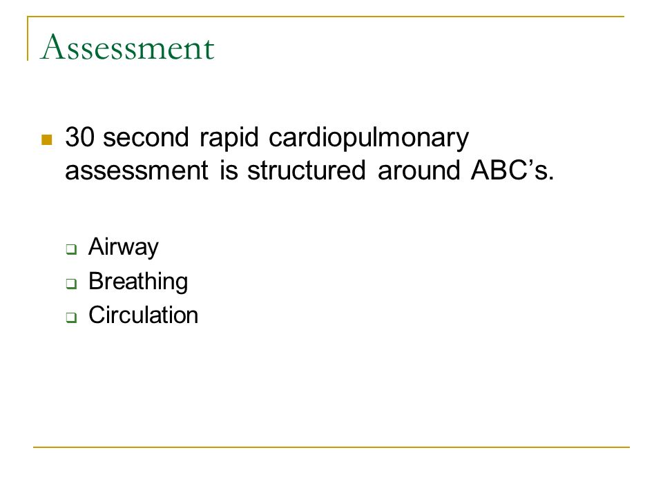 Assessment 30 second rapid cardiopulmonary assessment is structured around ABC's. Airway. Breathing.