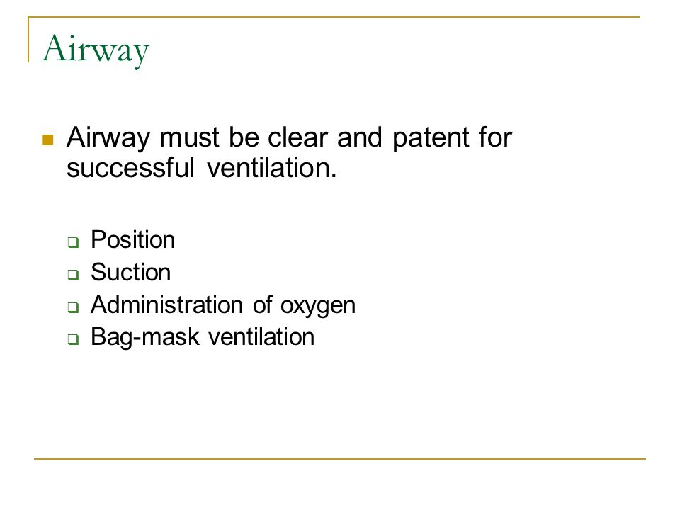 Airway Airway must be clear and patent for successful ventilation.