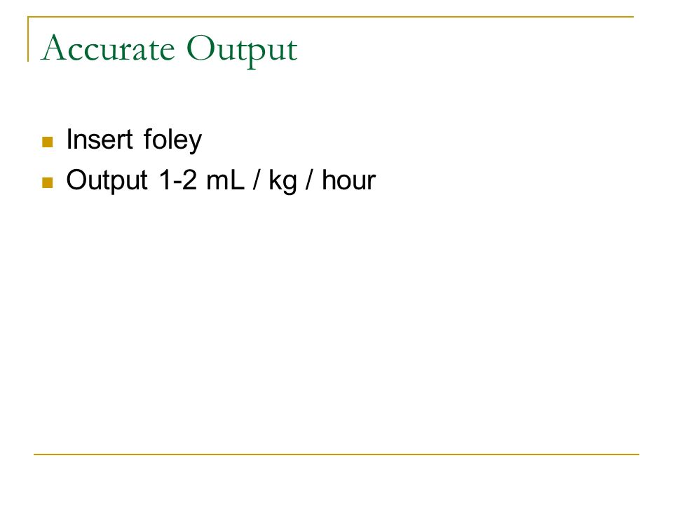 Accurate Output Insert foley Output 1-2 mL / kg / hour