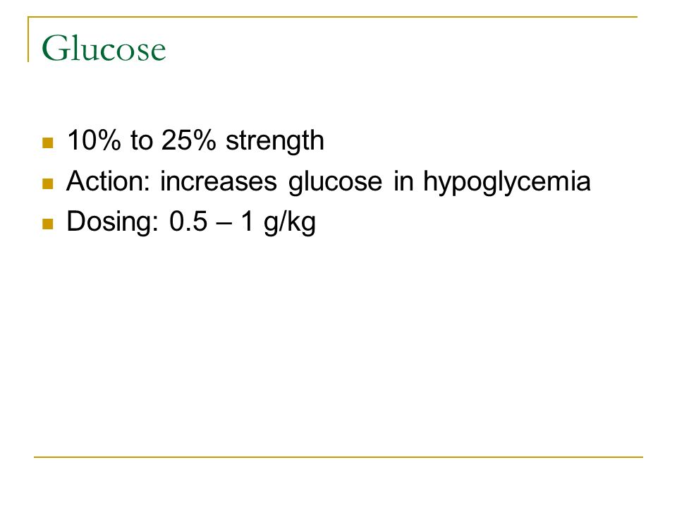 Glucose 10% to 25% strength Action: increases glucose in hypoglycemia