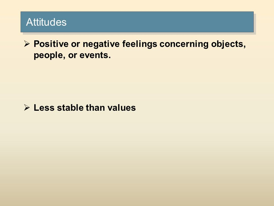 Attitudes Positive or negative feelings concerning objects, people, or events. Less stable than values.