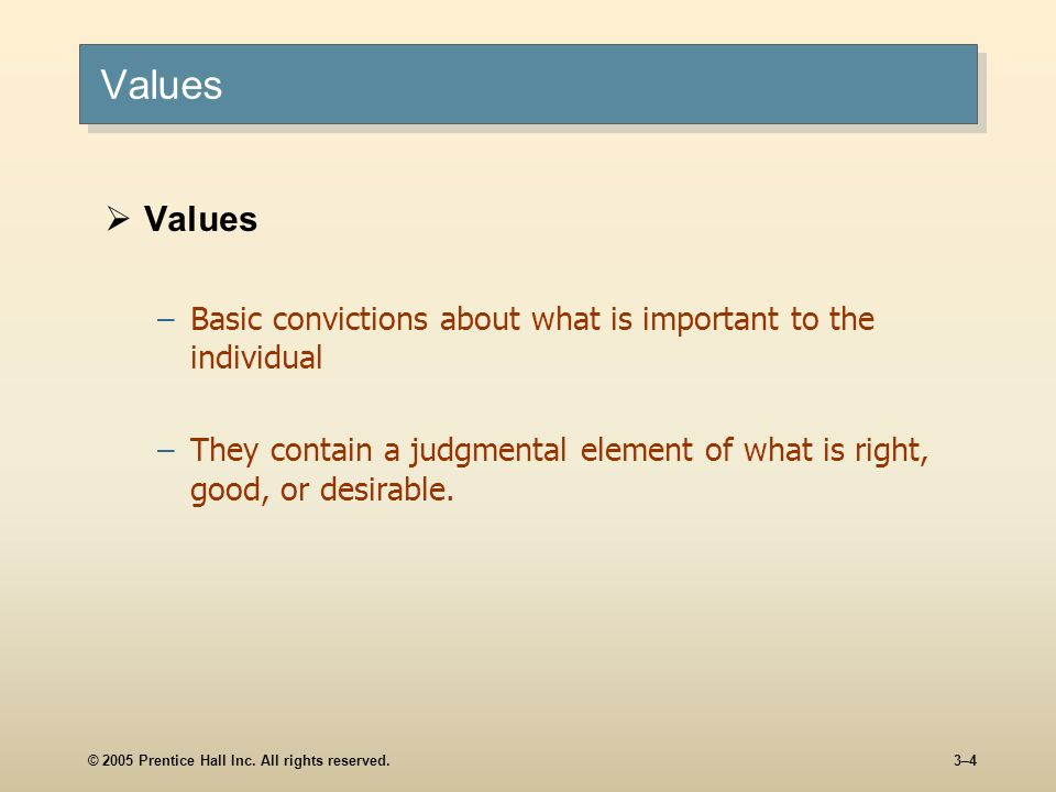 Values Values. Basic convictions about what is important to the individual. They contain a judgmental element of what is right, good, or desirable.
