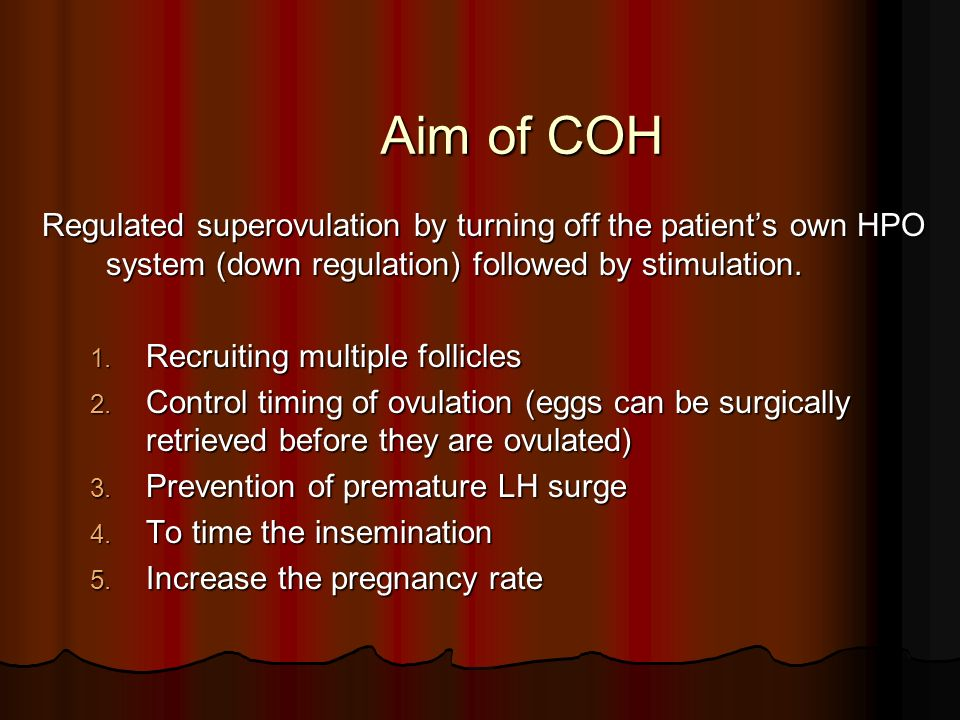 Aim of COH Regulated superovulation by turning off the patient's own HPO system (down regulation) followed by stimulation.