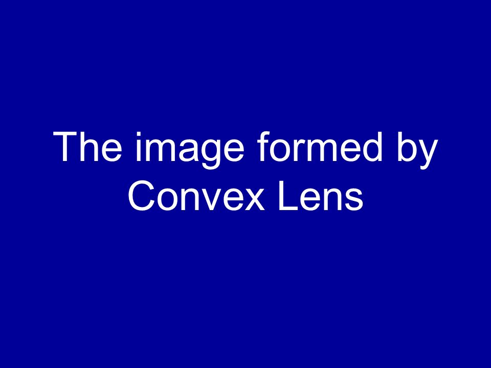 The image formed by Convex Lens