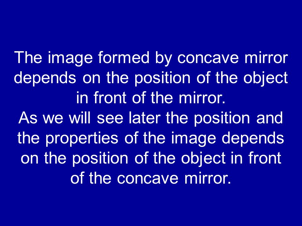 The image formed by concave mirror depends on the position of the object in front of the mirror.