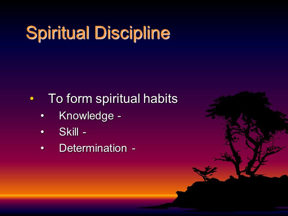 Spiritual Discipline To form spiritual habits Knowledge - Skill -