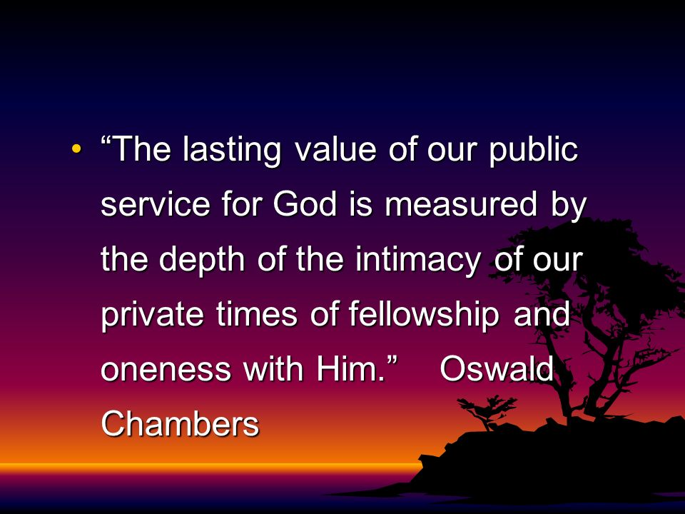 The lasting value of our public service for God is measured by the depth of the intimacy of our private times of fellowship and oneness with Him. Oswald Chambers