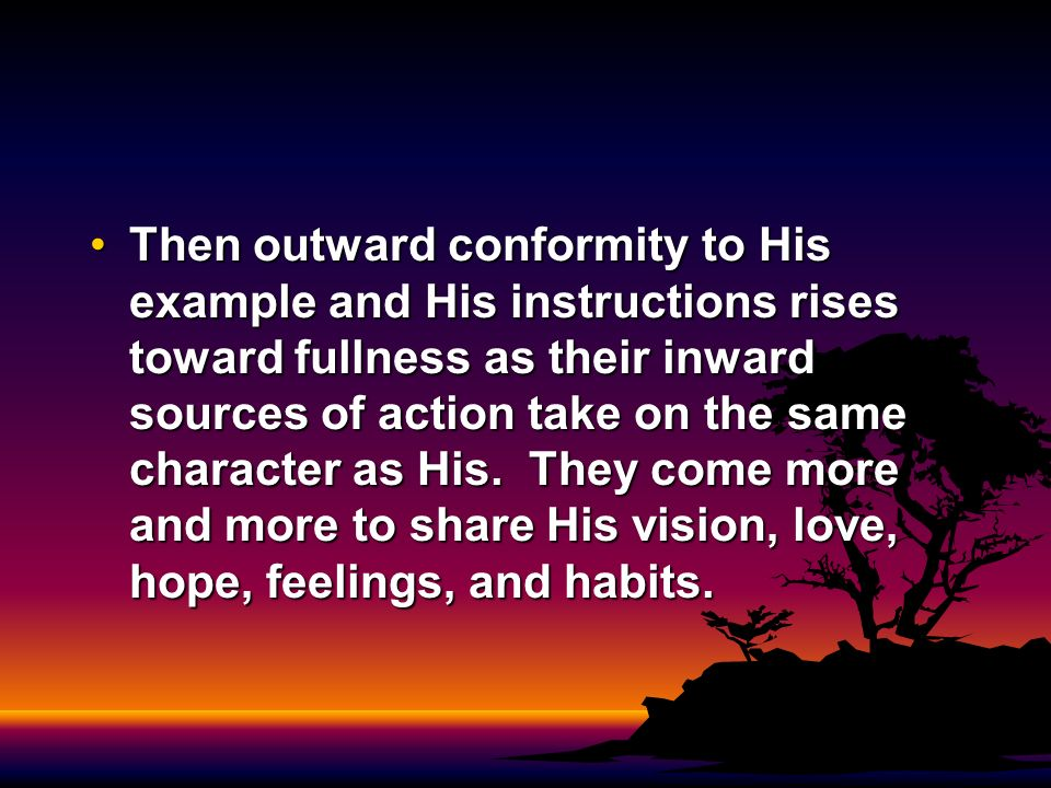 Then outward conformity to His example and His instructions rises toward fullness as their inward sources of action take on the same character as His.