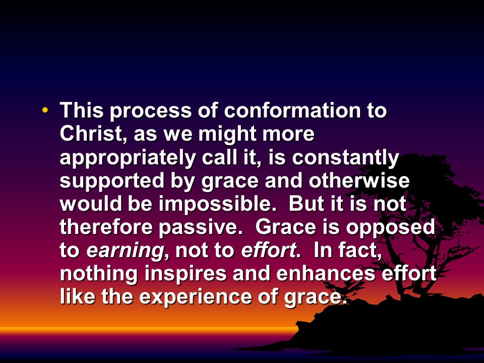 This process of conformation to Christ, as we might more appropriately call it, is constantly supported by grace and otherwise would be impossible.