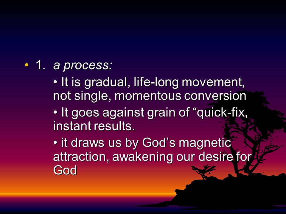 1. a process: • It is gradual, life-long movement, not single, momentous conversion. • It goes against grain of quick-fix, instant results.