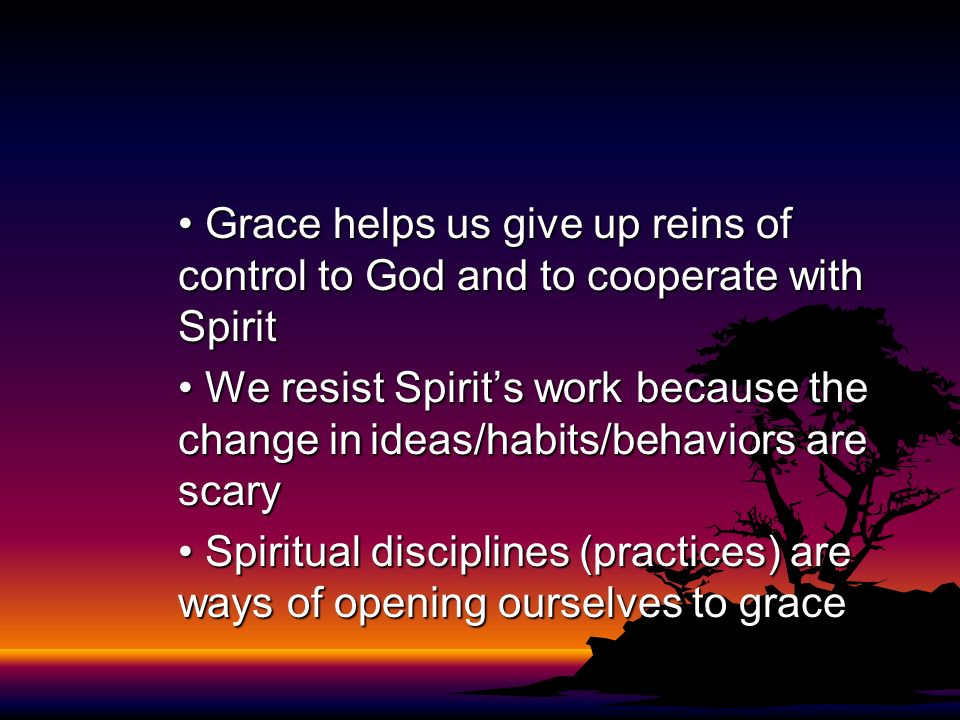 • Grace helps us give up reins of control to God and to cooperate with Spirit
