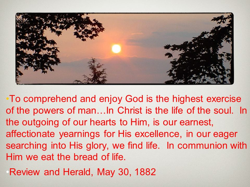 To comprehend and enjoy God is the highest exercise of the powers of man…In Christ is the life of the soul. In the outgoing of our hearts to Him, is our earnest, affectionate yearnings for His excellence, in our eager searching into His glory, we find life. In communion with Him we eat the bread of life.