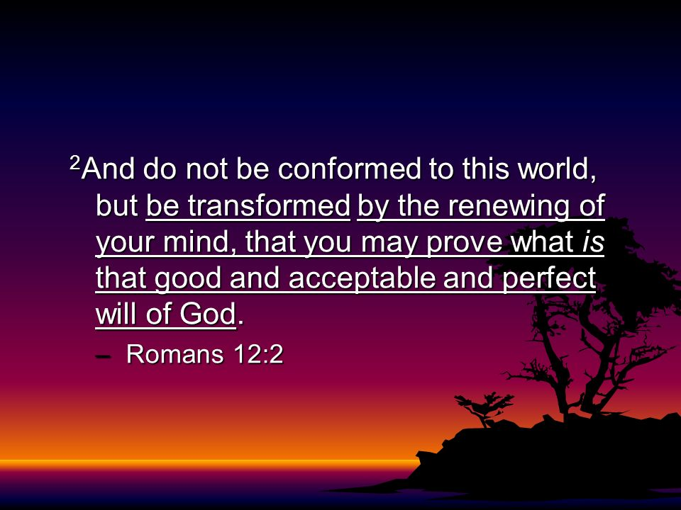 2And do not be conformed to this world, but be transformed by the renewing of your mind, that you may prove what is that good and acceptable and perfect will of God.