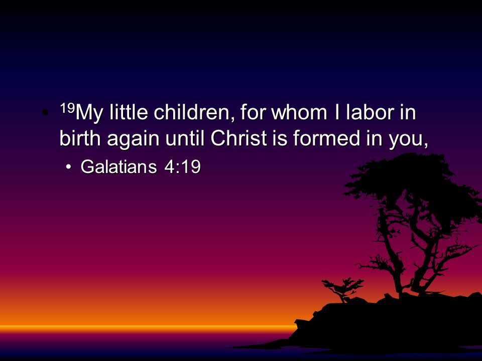 19My little children, for whom I labor in birth again until Christ is formed in you,