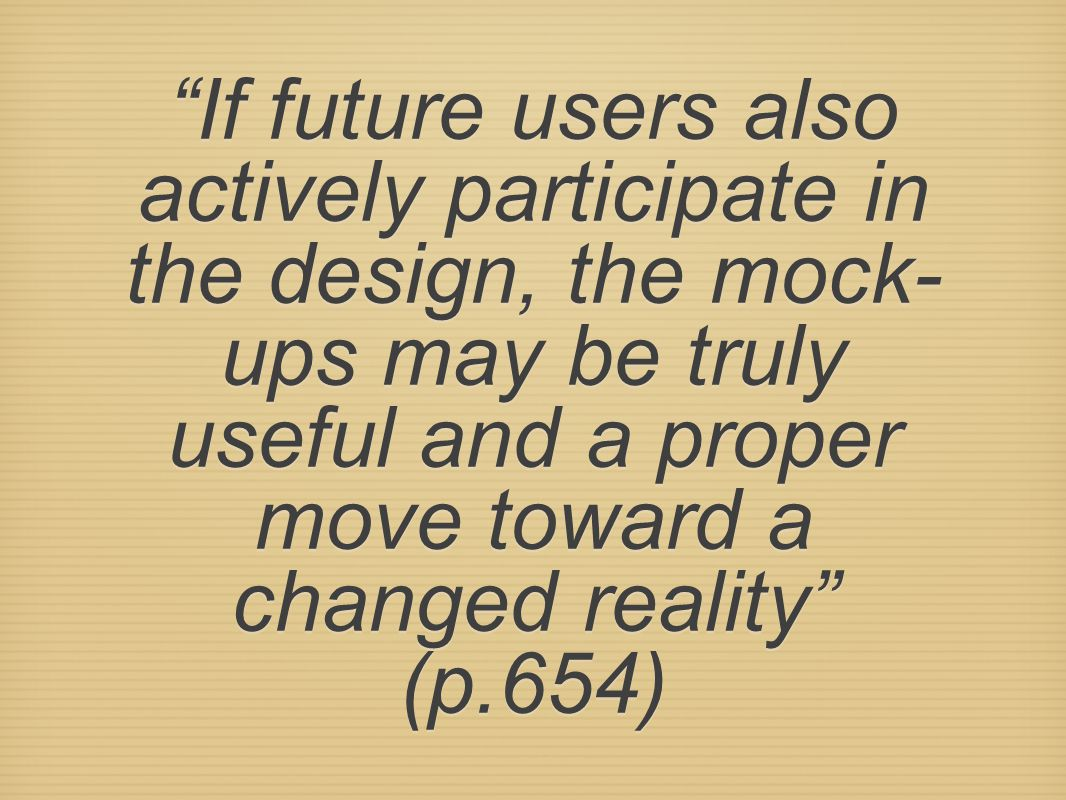 If future users also actively participate in the design, the mock-ups may be truly useful and a proper move toward a changed reality (p.654)