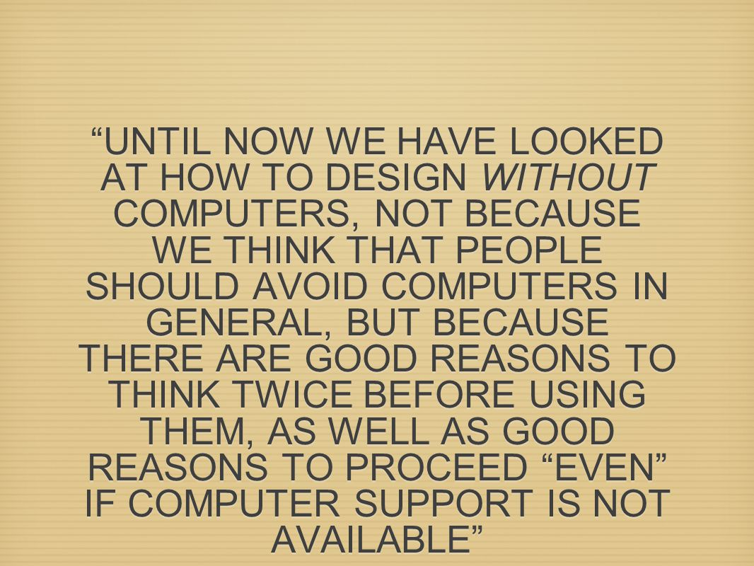 UNTIL NOW WE HAVE LOOKED AT HOW TO DESIGN WITHOUT COMPUTERS, NOT BECAUSE WE THINK THAT PEOPLE SHOULD AVOID COMPUTERS IN GENERAL, BUT BECAUSE THERE ARE GOOD REASONS TO THINK TWICE BEFORE USING THEM, AS WELL AS GOOD REASONS TO PROCEED EVEN IF COMPUTER SUPPORT IS NOT AVAILABLE