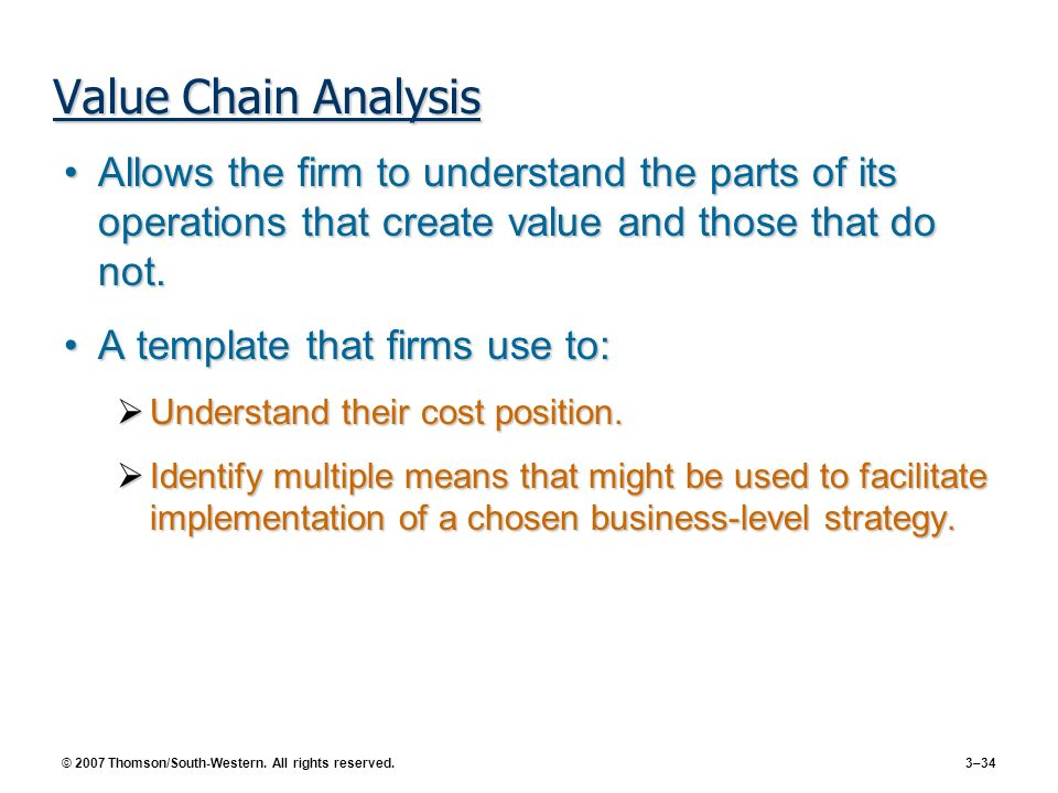 Value Chain Analysis Allows the firm to understand the parts of its operations that create value and those that do not.