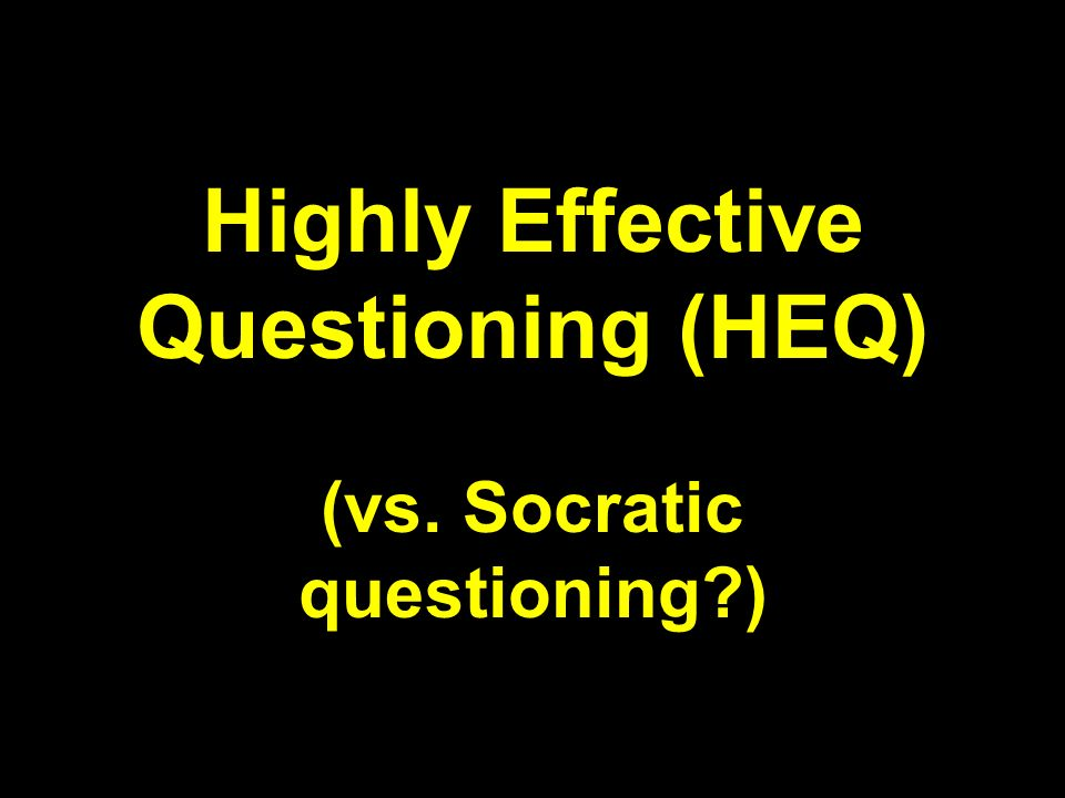 Highly Effective Questioning (HEQ) (vs. Socratic questioning )