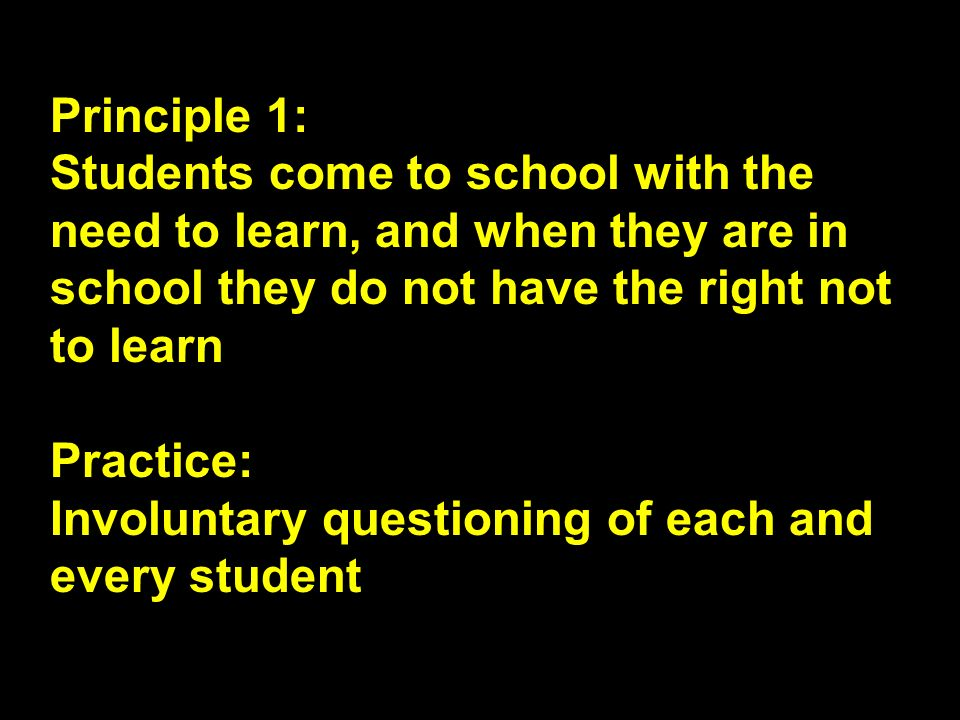 Principle 1: Students come to school with the need to learn, and when they are in school they do not have the right not to learn.