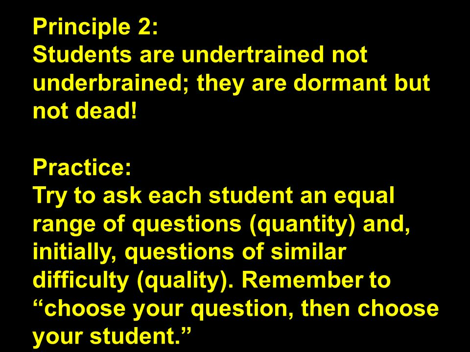 Principle 2: Students are undertrained not underbrained; they are dormant but not dead! Practice: